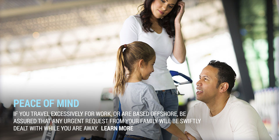 If you travel excessively for work, or are based offshorem be assured that any urgent request from your family will be swiftly dealt with while you away